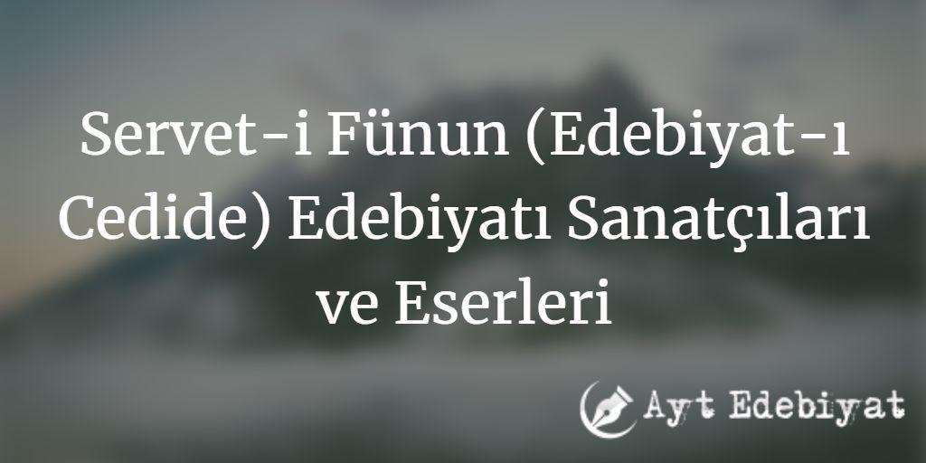 Servet-i Fünun (Edebiyat-ı Cedide) Edebiyatı Sanatçıları ve Eserleri